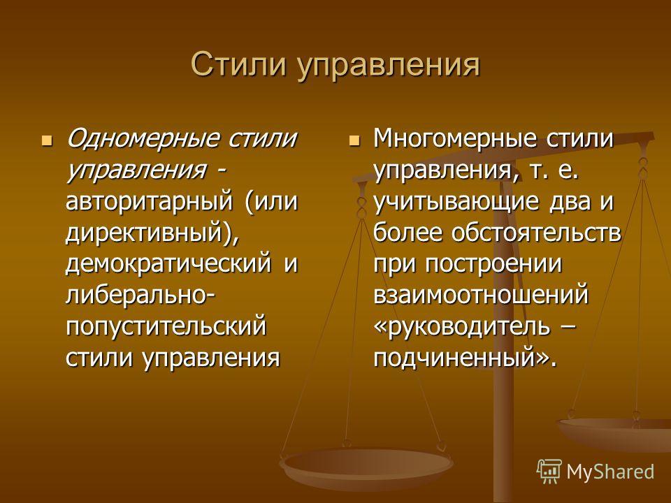 Стили управления Одномерные стили управления - авторитарный (или директивный), демократический и либерально- попустительский стили управления Одномерные стили управления - авторитарный (или директивный), демократический и либерально- попустительский