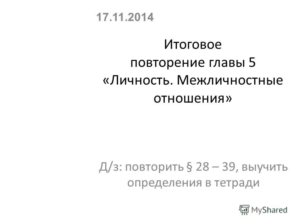 Итоговое повторение главы 5 «Личность. Межличностные отношения» Д/з: повторить § 28 – 39, выучить определения в тетради 17.11.2014
