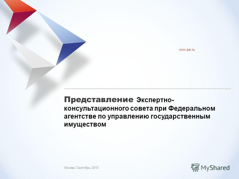 АСИ: представление проекта Москва, Сентябрь, 2013 www.asi.ru Представление Экспертно- консультационного совета при Федеральном агентстве по управлению государственным имуществом