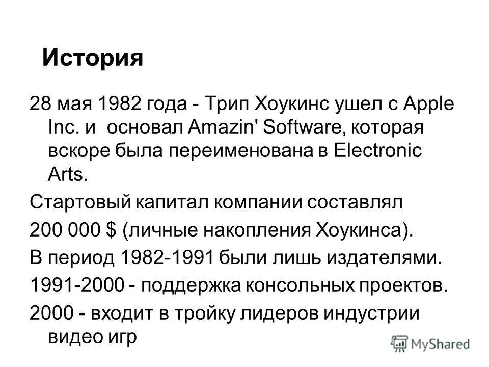 28 мая 1982 года - Трип Хоукинс ушел с Apple Inc. и основал Amazin' Software, которая вскоре была переименована в Electronic Arts. Стартовый капитал компании составлял 200 000 $ (личные накопления Хоукинса). В период 1982-1991 были лишь издателями. 1