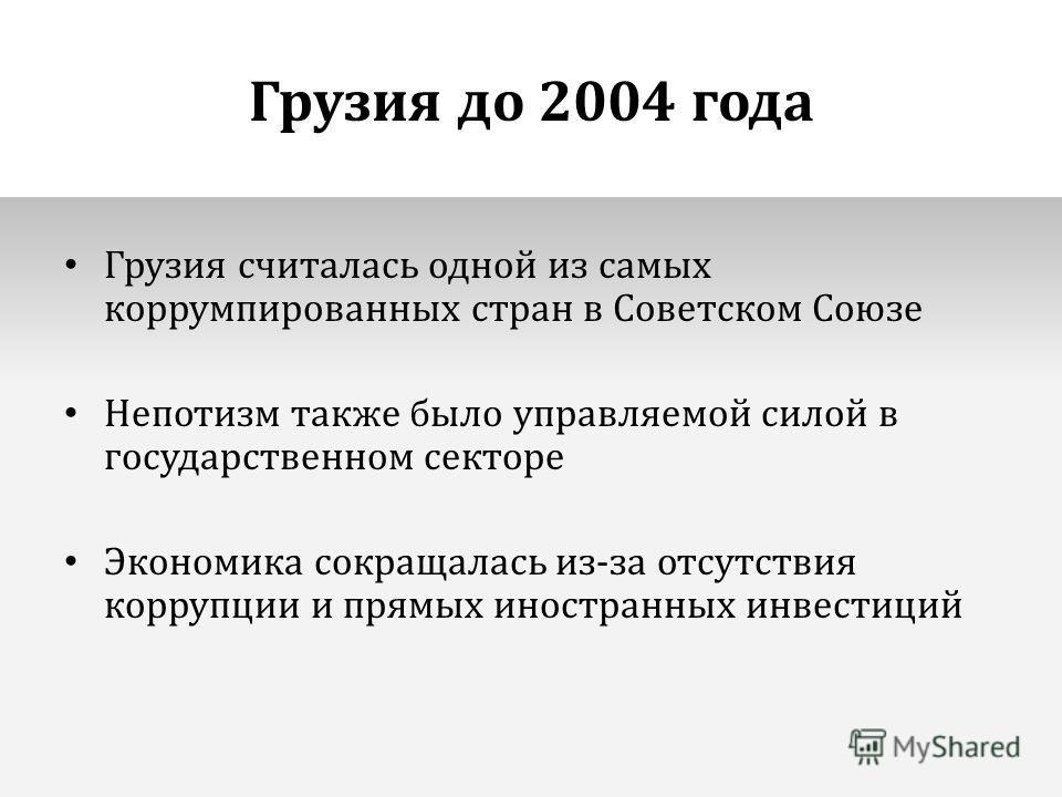 Грузия до 2004 года Грузия считалась одной из самых коррумпированных стран в Советском Союзе Непотизм также было управляемой силой в государственном секторе Экономика сокращалась из-за отсутствия коррупции и прямых иностранных инвестиций