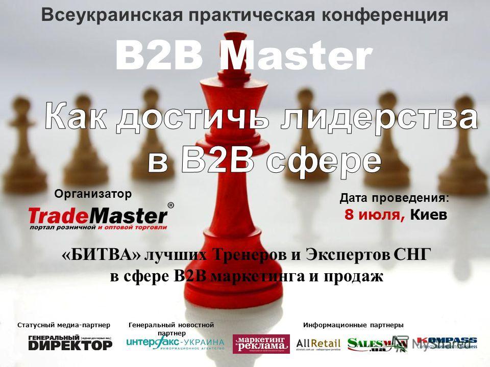 Всеукраинская практическая конференция B2B Master Организатор Дата проведения: 8 июля, Киев «БИТВА» лучших Тренеров и Экспертов СНГ в сфере В2В маркетинга и продаж Статусный медиа-партнер Генеральный новостной партнер Информационные партнеры