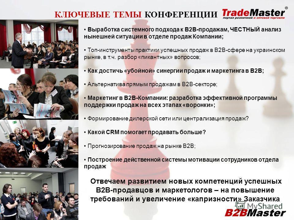 КЛЮЧЕВЫЕ ТЕМЫ КОНФЕРЕНЦИИ Выработка системного подхода к В2В-продажам, ЧЕСТНЫЙ анализ нынешней ситуации в отделе продаж Компании; Топ-инструменты практики успешных продаж в В2В-сфере на украинском рынке, в т.ч. разбор «пикантных» вопросов; Как достич