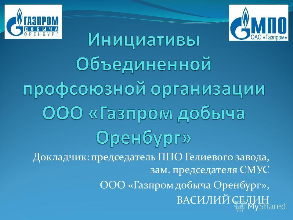 Докладчик: председатель ППО Гелиевого завода, зам. председателя СМУС ООО «Газпром добыча Оренбург», ВАСИЛИЙ СЕЛИН
