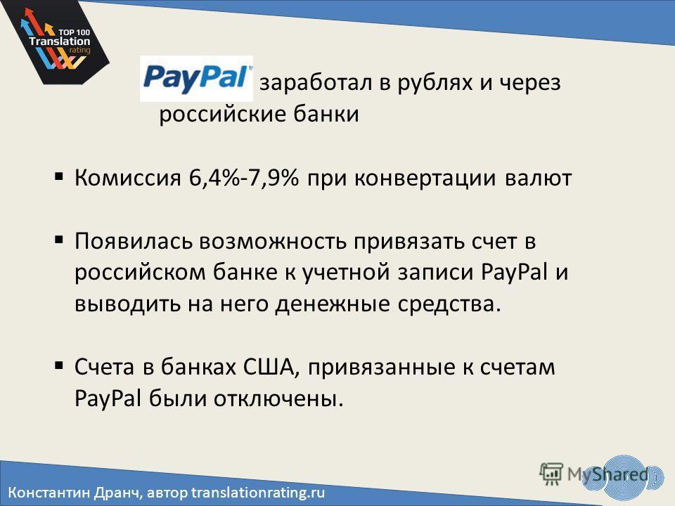 Константин Дранч, автор translationrating.ru С PayPal заработал в рублях и через российские банки Комиссия 6,4%-7,9% при конвертации валют Появилась возможность привязать счет в российском банке к учетной записи PayPal и выводить на него денежные сре