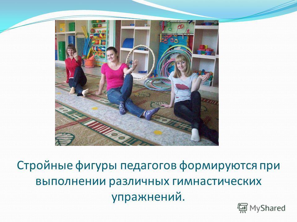 Стройные фигуры педагогов формируются при выполнении различных гимнастических упражнений.