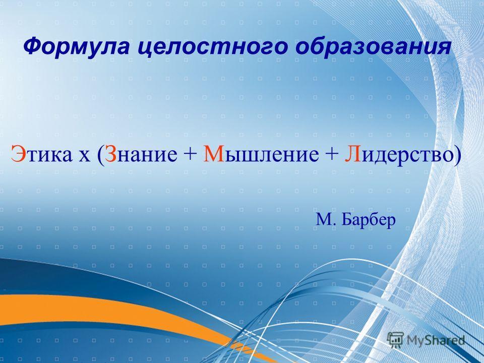Формула целостного образования Этика х (Знание + Мышление + Лидерство) М. Барбер