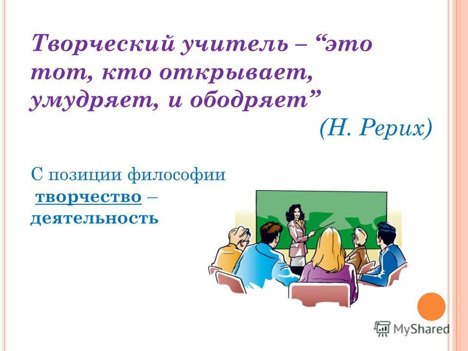 Творческий учитель – это тот, кто открывает, умудряет, и ободряет (Н. Рерих) С позиции философии творчество – деятельность