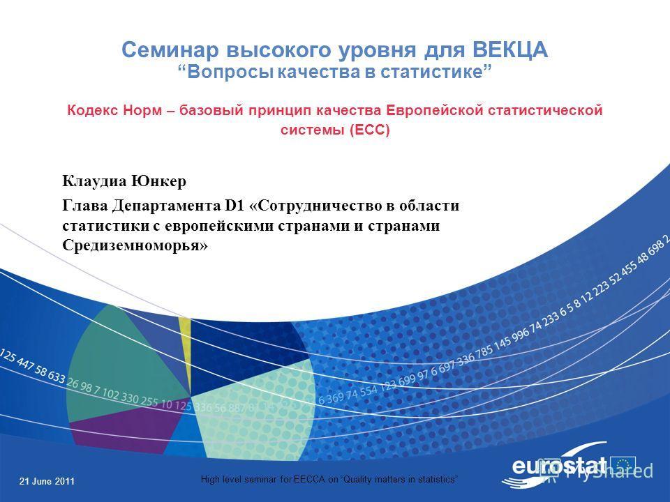 21 June 2011 High level seminar for EECCA on Quality matters in statistics Семинар высокого уровня для ВЕКЦАВопросы качества в статистике Кодекс Норм – базовый принцип качества Европейской статистической системы (ЕСС) Клаудиа Юнкер Глава Департамента