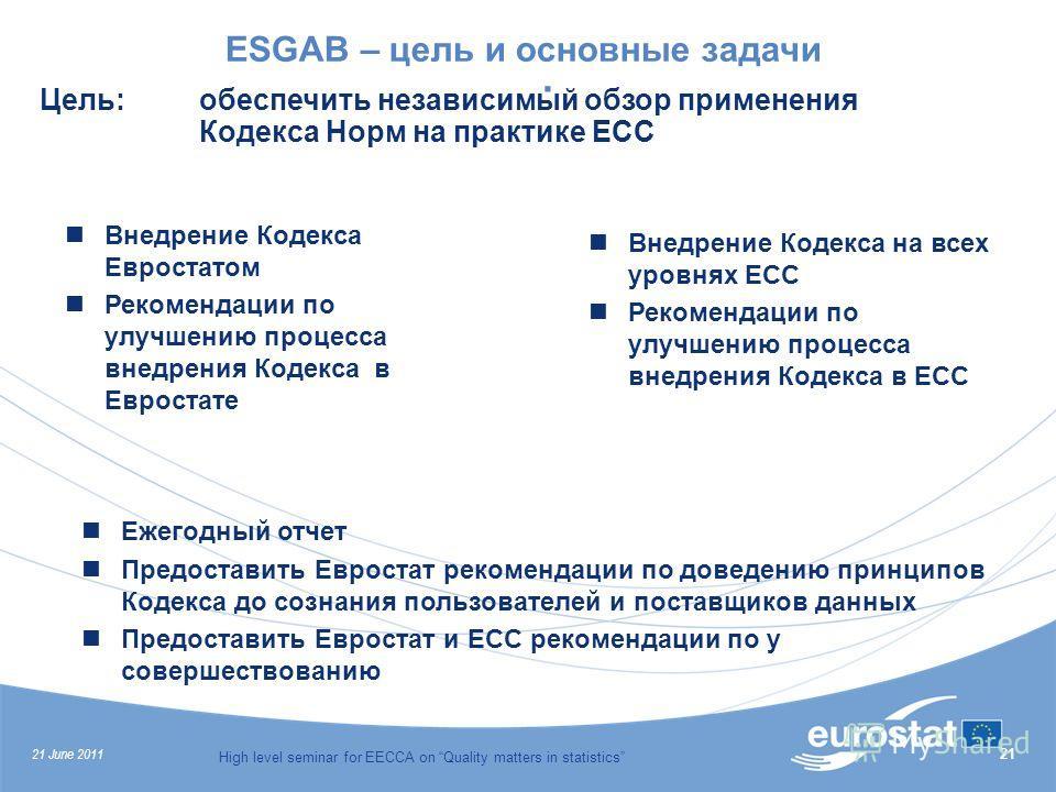 21 June 2011 High level seminar for EECCA on Quality matters in statistics 21. ESGAB – цель и основные задачи Внедрение Кодекса Евростатом Рекомендации по улучшению процесса внедрения Кодекса в Евростате Внедрение Кодекса на всех уровнях ЕСС Рекоменд