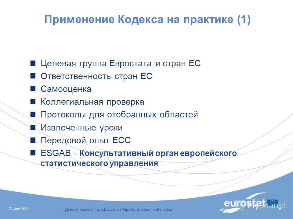 21 June 2011 High level seminar for EECCA on Quality matters in statistics 9 Применение Кодекса на практике (1) Целевая группа Евростата и стран ЕС Ответственность стран ЕС Самооценка Коллегиальная проверка Протоколы для отобранных областей Извлеченн