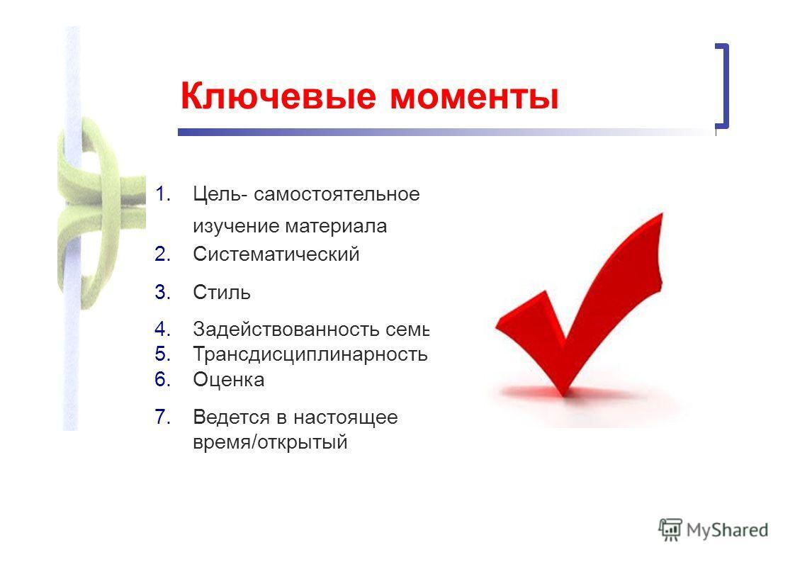 Ключевые моменты 1.Цель- самостоятельное изучение материала 2. Систематический 3. Стиль 4. Задействованность семьи 5. Трансдисциплинарность 6. Оценка 7. Ведется в настоящее время/открытый