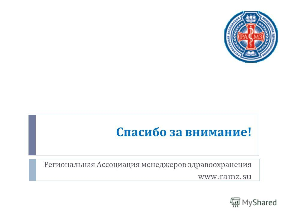 Спасибо за внимание ! Региональная Ассоциация менеджеров здравоохранения www.ramz.su