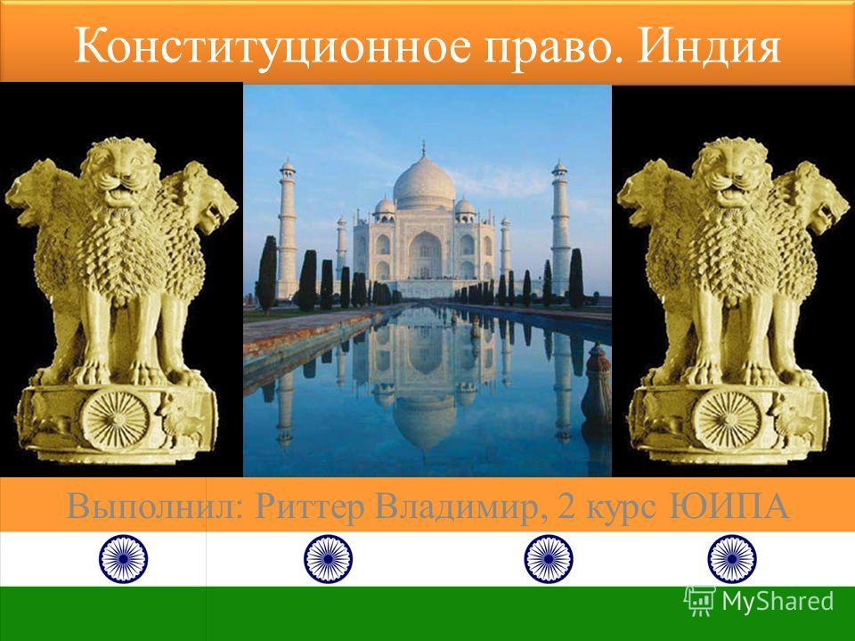 Конституционное право. Индия Выполнил: Риттер Владимир, 2 курс ЮИПА