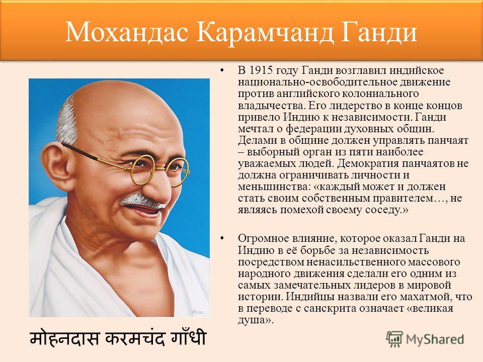 Мохандас Карамчанд Ганди В 1915 году Ганди возглавил индийское национально-освободительное движение против английского колониального владычества. Его лидерство в конце концов привело Индию к независимости. Ганди мечтал о федерации духовных общин. Дел