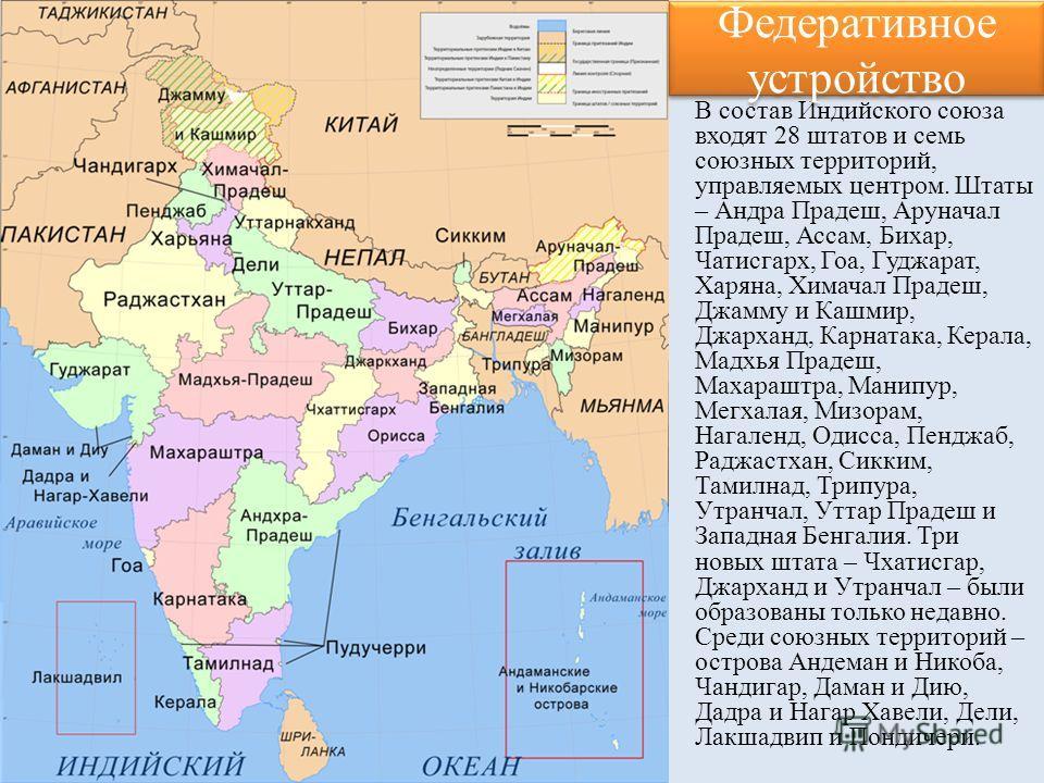 В состав Индийского союза входят 28 штатов и семь союзных территорий, управляемых центром. Штаты – Андра Прадеш, Аруначал Прадеш, Ассам, Бихар, Чатисгарх, Гоа, Гуджарат, Харяна, Химачал Прадеш, Джамму и Кашмир, Джарханд, Карнатака, Керала, Мадхья Пра