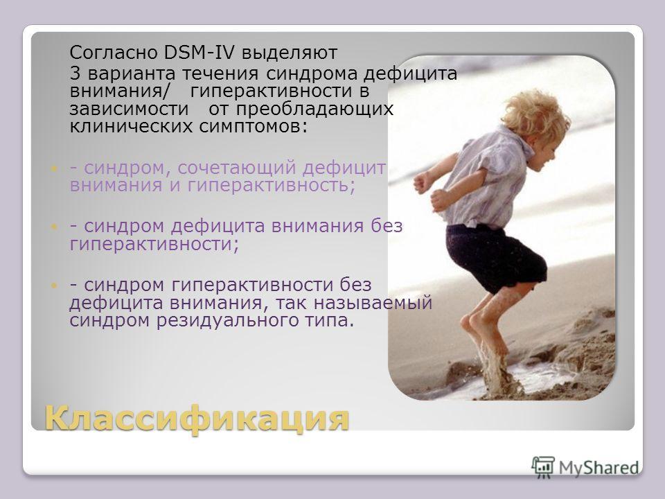 Классификация Согласно DSM-IV выделяют 3 варианта течения синдрома дефицита внимания/ гиперактивности в зависимости от преобладающих клинических симптомов: - синдром, сочетающий дефицит внимания и гиперактивность; - синдром дефицита внимания без гипе