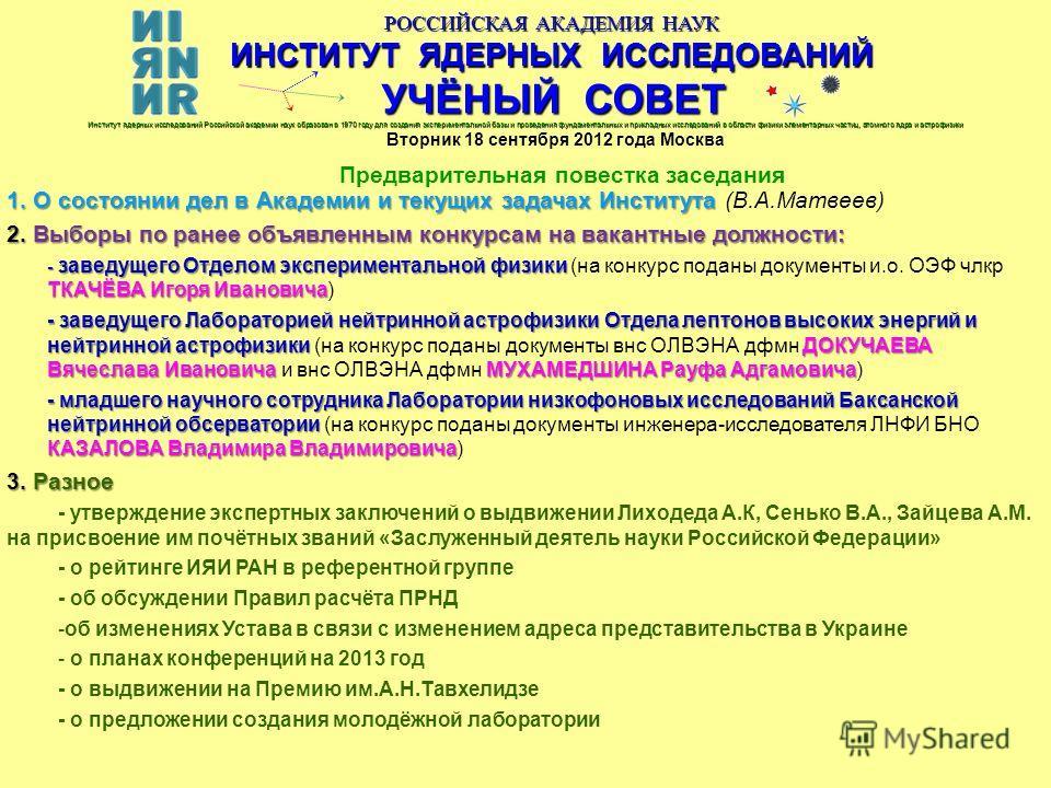 РОССИЙСКАЯ АКАДЕМИЯ НАУК ИНСТИТУТ ЯДЕРНЫХ ИССЛЕДОВАНИЙ УЧЁНЫЙ СОВЕТ Вторник 18 сентября 2012 года Москва Предварительная повестка заседания Институт ядерных исследований Российской академии наук образован в 1970 году для создания экспериментальной ба