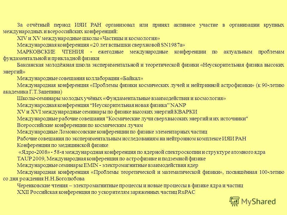 За отчётный период ИЯИ РАН организовал или принял активное участие в организации крупных международных и всероссийских конференций: XIV и XV международные школы «Частицы и космология» Международная конференция «20 лет вспышки сверхновой SN1987a» МАРК