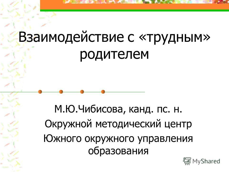 Взаимодействие с «трудным» родителем М.Ю.Чибисова, канд. пс. н. Окружной методический центр Южного окружного управления образования