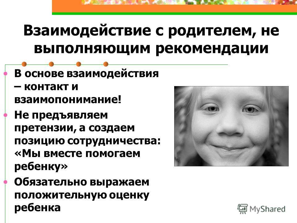 Взаимодействие с родителем, не выполняющим рекомендации В основе взаимодействия – контакт и взаимопонимание! Не предъявляем претензии, а создаем позицию сотрудничества: «Мы вместе помогаем ребенку» Обязательно выражаем положительную оценку ребенка