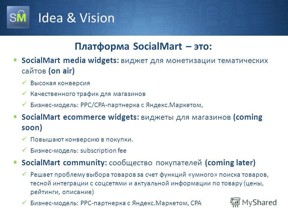 Idea & Vision Платформа SocialMart – это: SocialMart media widgets: виджет для монетизации тематических сайтов (on air) Высокая конверсия Качественного трафик для магазинов Бизнес-модель: PPC/CPA-партнерка с Яндекс.Маркетом, SocialMart ecommerce widg