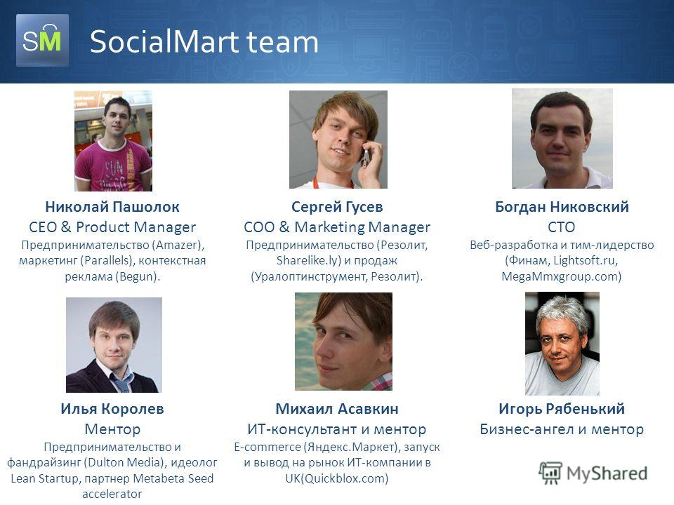 SocialMart team Николай Пашолок CEO & Product Manager Предпринимательство (Amazer), маркетинг (Parallels), контекстная реклама (Begun). Сергей Гусев COO & Marketing Manager Предпринимательство (Резолит, Sharelike.ly) и продаж (Уралоптинструмент, Резо