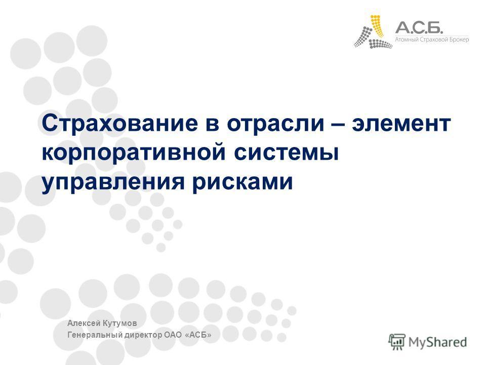 Страхование в отрасли – элемент корпоративной системы управления рисками Алексей Кутумов Генеральный директор ОАО «АСБ»