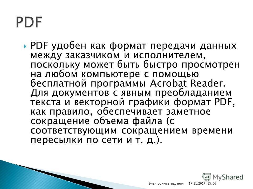 PDF удобен как формат передачи данных между заказчиком и исполнителем, поскольку может быть быстро просмотрен на любом компьютере с помощью бесплатной программы Acrobat Reader. Для документов с явным преобладанием текста и векторной графики формат PD
