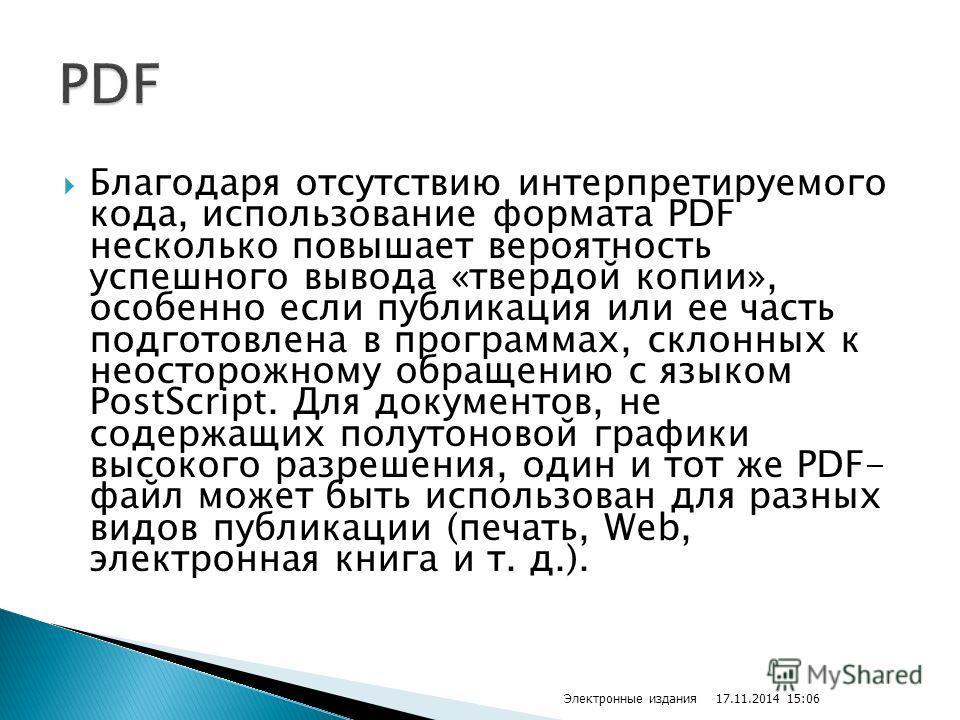 Благодаря отсутствию интерпретируемого кода, использование формата PDF несколько повышает вероятность успешного вывода «твердой копии», особенно если публикация или ее часть подготовлена в программах, склонных к неосторожному обращению с языком PostS