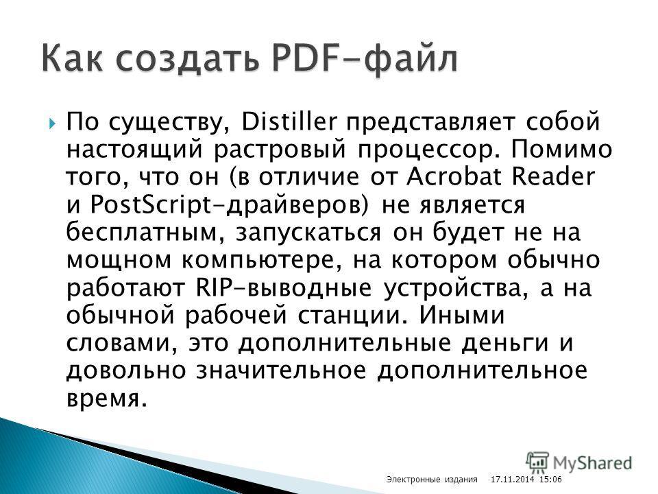 По существу, Distiller представляет собой настоящий растровый процессор. Помимо того, что он (в отличие от Acrobat Reader и PostScript-драйверов) не является бесплатным, запускаться он будет не на мощном компьютере, на котором обычно работают RIP-выв