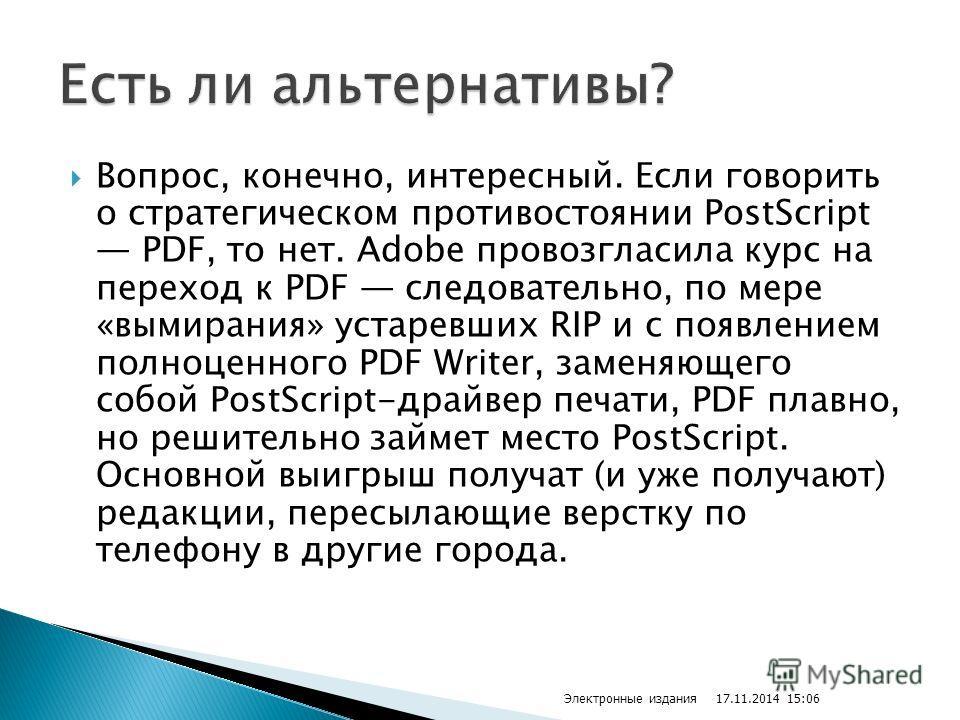 Вопрос, конечно, интересный. Если говорить о стратегическом противостоянии PostScript PDF, то нет. Adobe провозгласила курс на переход к PDF следовательно, по мере «вымирания» устаревших RIP и с появлением полноценного PDF Writer, заменяющего собой P