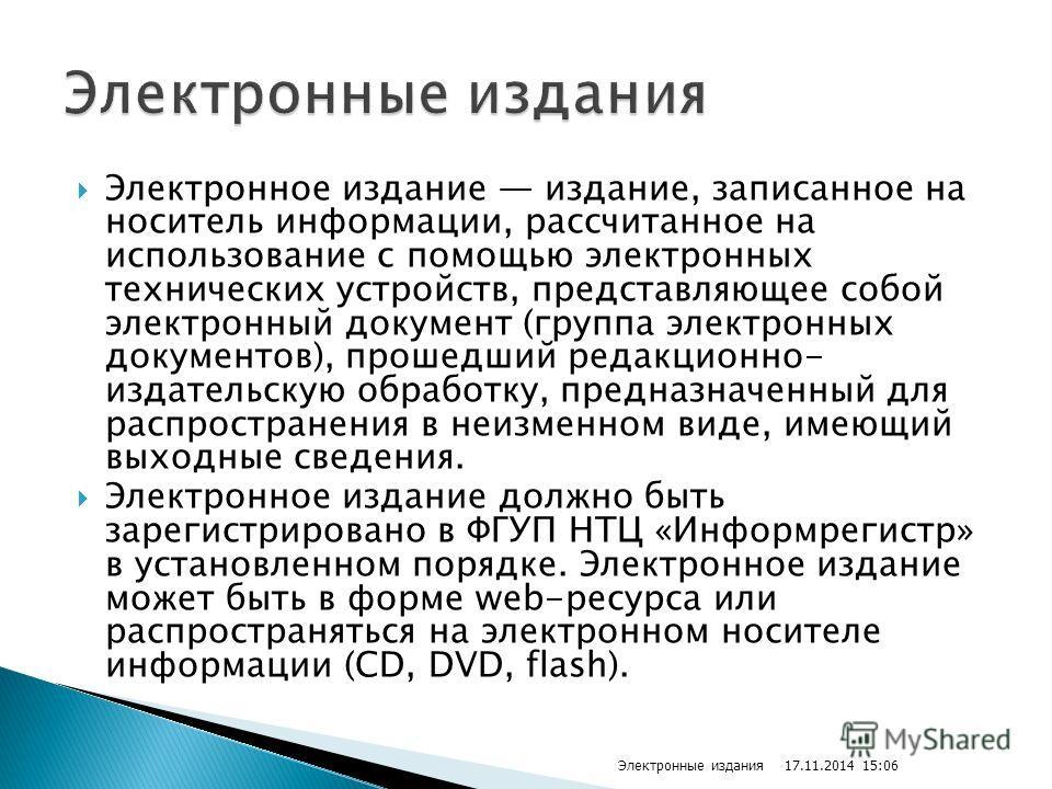 Электронное издание издание, записанное на носитель информации, рассчитанное на использование с помощью электронных технических устройств, представляющее собой электронный документ (группа электронных документов), прошедший редакционно- издательскую