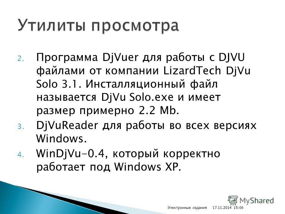 2. Программа DjVuer для работы с DJVU файлами от компании LizardTech DjVu Solo 3.1. Инсталляционный файл называется DjVu Solo.exe и имеет размер примерно 2.2 Mb. 3. DjVuReader для работы во всех версиях Windows. 4. WinDjVu-0.4, который корректно рабо