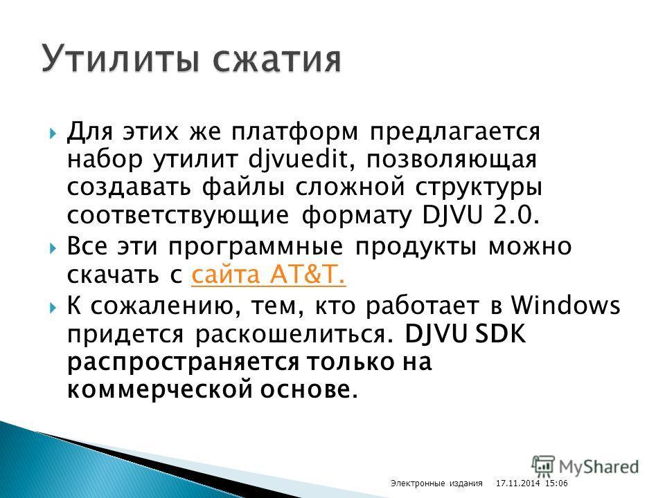 Для этих же платформ предлагается набор утилит djvuedit, позволяющая создавать файлы сложной структуры соответствующие формату DJVU 2.0. Все эти программные продукты можно скачать с сайта AT&T.сайта AT&T. К сожалению, тем, кто работает в Windows прид