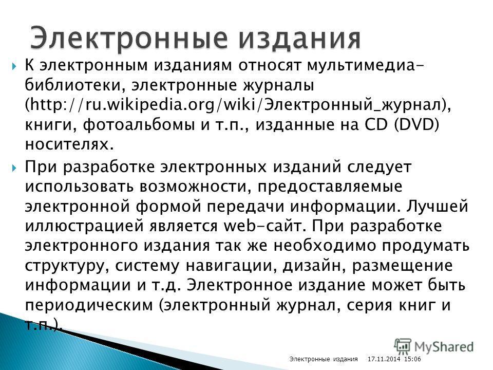 К электронным изданиям относят мультимедиа- библиотеки, электронные журналы (http://ru.wikipedia.org/wiki/Электронный_журнал), книги, фотоальбомы и т.п., изданные на CD (DVD) носителях. При разработке электронных изданий следует использовать возможно