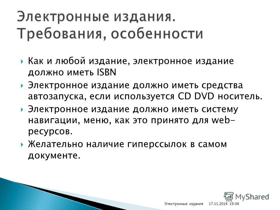 Как и любой издание, электронное издание должно иметь ISBN Электронное издание должно иметь средства автозапуска, если используется CD DVD носитель. Электронное издание должно иметь систему навигации, меню, как это принято для web- ресурсов. Желатель