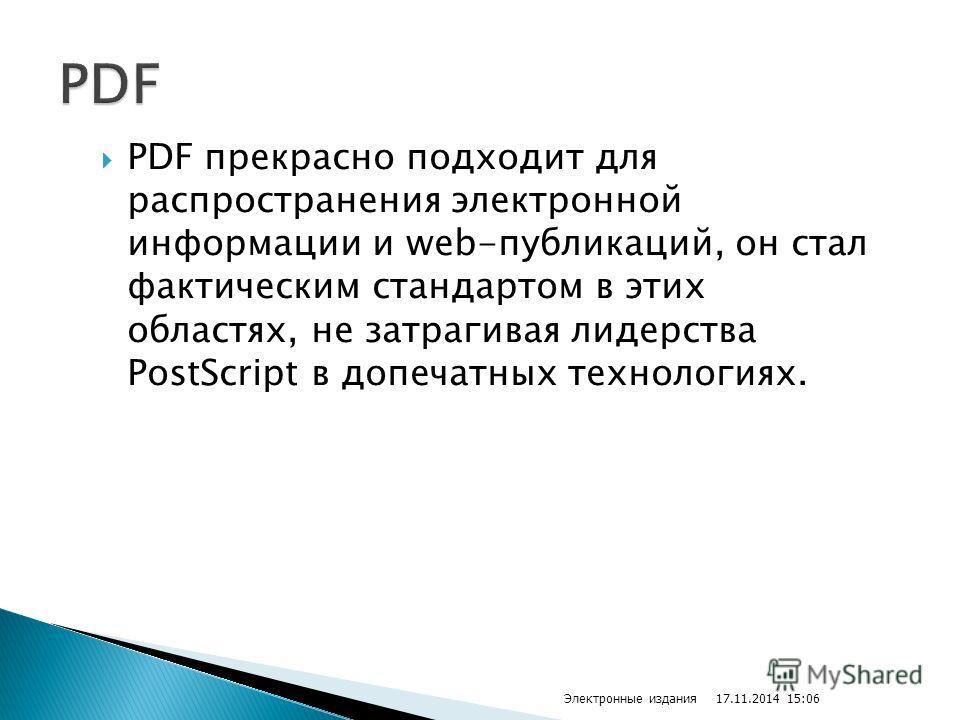 PDF прекрасно подходит для распространения электронной информации и web-публикаций, он стал фактическим стандартом в этих областях, не затрагивая лидерства PostScript в допечатных технологиях. 17.11.2014 15:07 Электронные издания