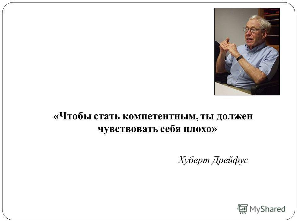 «Чтобы стать компетентным, ты должен чувствовать себя плохо» Хуберт Дрейфус