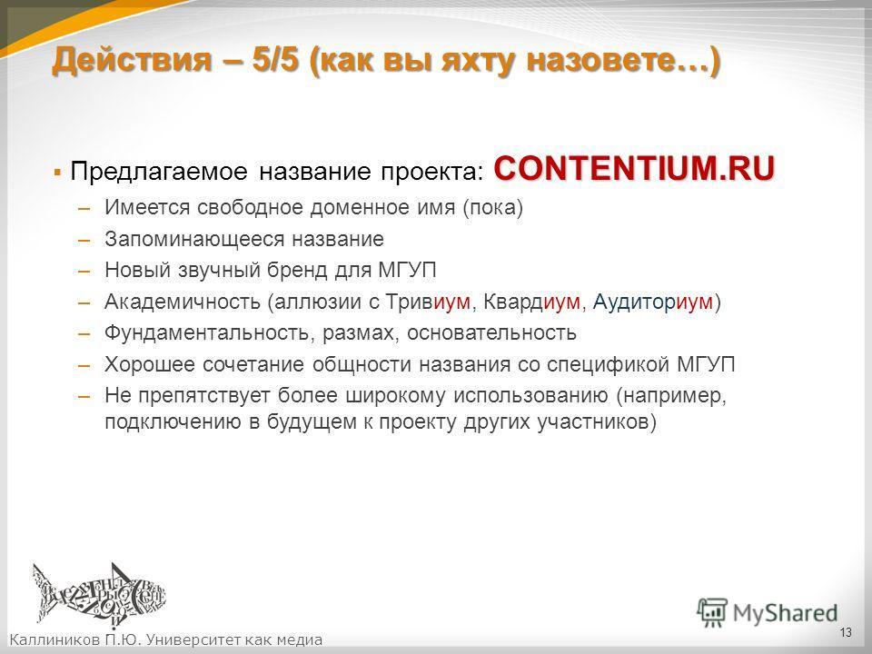 Действия – 5/5 (как вы яхту назовете…) CONTENTIUM.RU Предлагаемое название проекта: CONTENTIUM.RU –Имеется свободное доменное имя (пока) –Запоминающееся название –Новый звучный бренд для МГУП –Академичность (аллюзии с Тривиум, Квардиум, Аудиториум) –