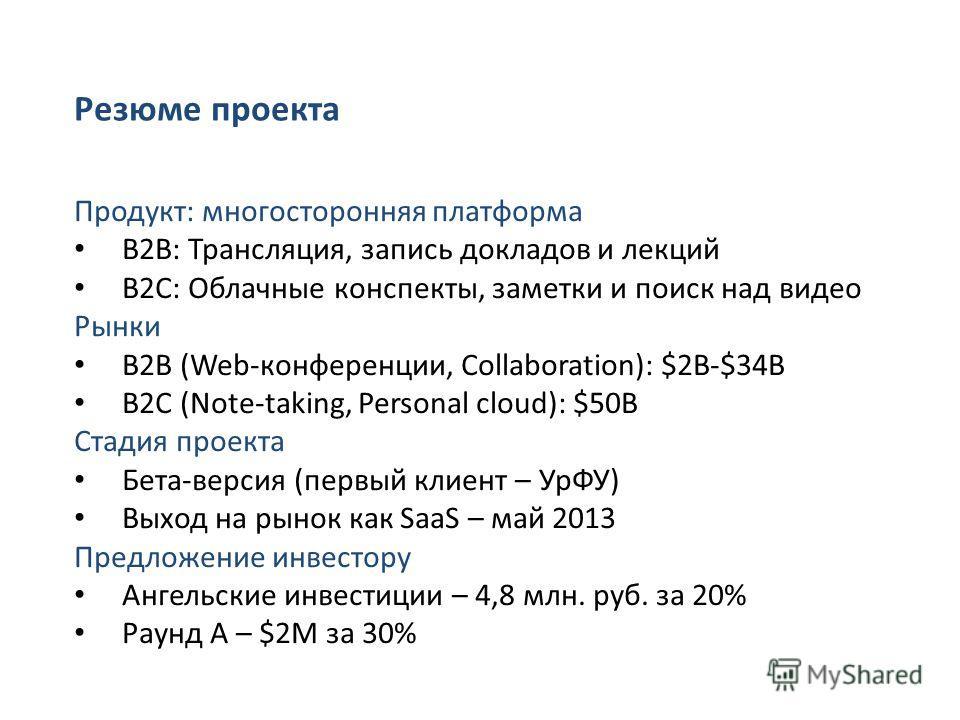 Резюме проекта Продукт: многосторонняя платформа B2B: Трансляция, запись докладов и лекций B2C: Облачные конспекты, заметки и поиск над видео Рынки B2B (Web-конференции, Collaboration): $2B-$34B B2C (Note-taking, Personal cloud): $50B Стадия проекта