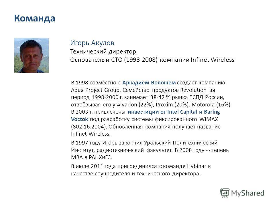 Игорь Акулов Технический директор Основатель и CTO (1998-2008) компании Infinet Wireless В 1998 совместно с Аркадием Воложем создает компанию Aqua Project Group. Семейство продуктов Revolution за период 1998-2000 г. занимает 38-42 % рынка БСПД России