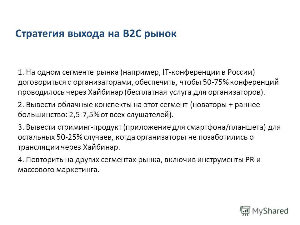 Стратегия выхода на B2C рынок 1. На одном сегменте рынка (например, IT-конференции в России) договориться с организаторами, обеспечить, чтобы 50-75% конференций проводилось через Хайбинар (бесплатная услуга для организаторов). 2. Вывести облачные кон