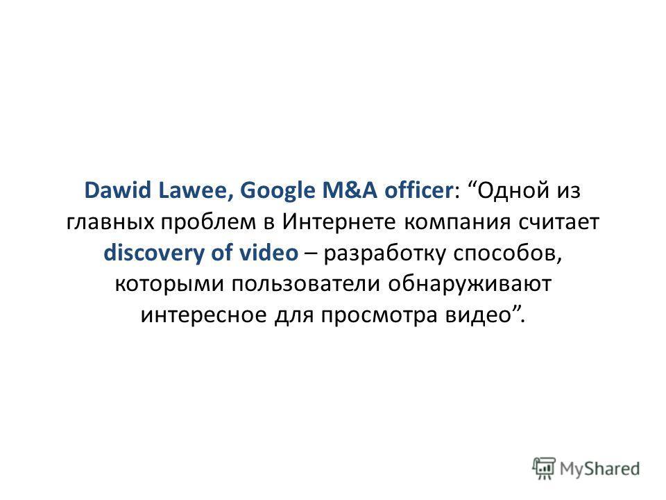 Dawid Lawee, Google M&A officer: Одной из главных проблем в Интернете компания считает discovery of video – разработку способов, которыми пользователи обнаруживают интересное для просмотра видео.
