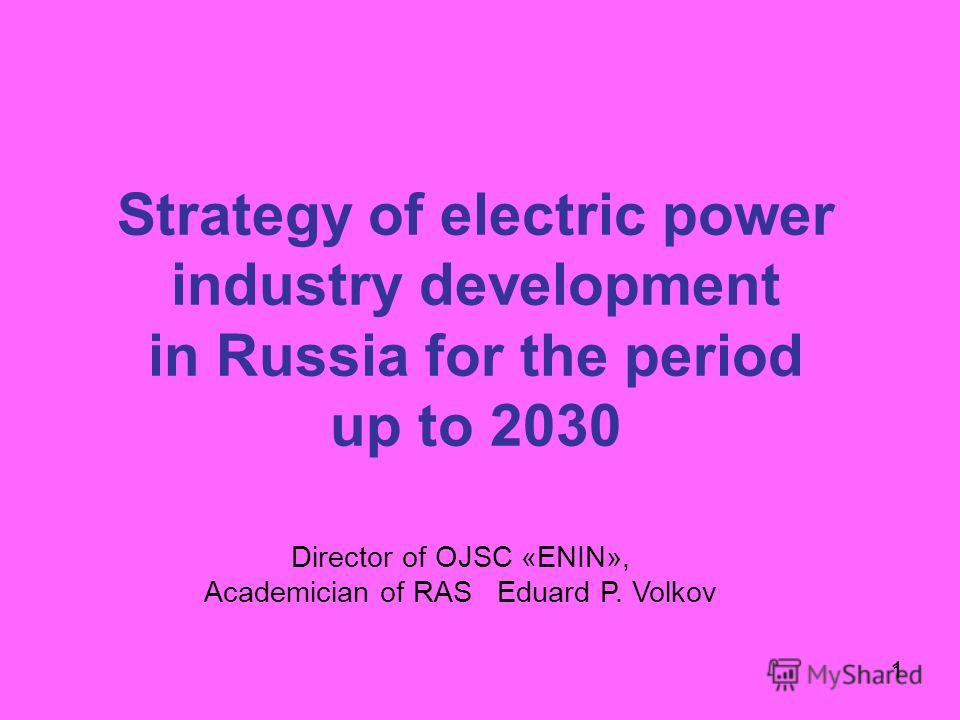1 Strategy of electric power industry development in Russia for the period up to 2030 1 Director of OJSC «ENIN», Academician of RAS Eduard P. Volkov