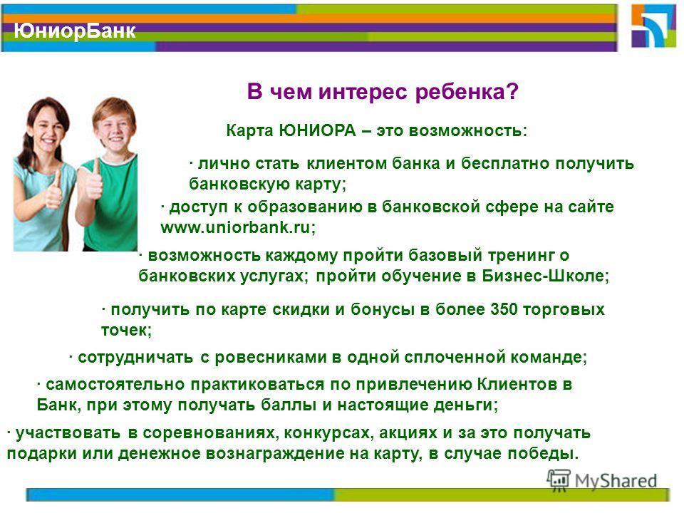Юниор Банк В чем интерес ребенка? Карта ЮНИОРА – это возможность: · лично стать клиентом банка и бесплатно получить банковскую карту; · доступ к образованию в банковской сфере на сайте www.uniorbank.ru; · возможность каждому пройти базовый тренинг о
