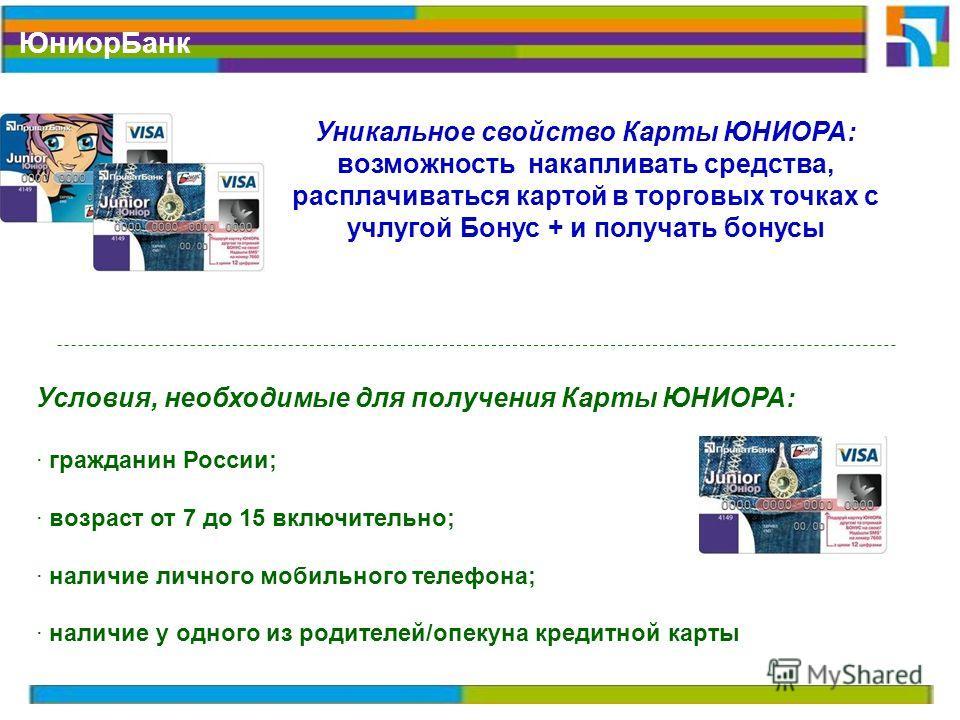 Юниор Банк Условия, необходимые для получения Карты ЮНИОРА: · гражданин России; · возраст от 7 до 15 включительно; · наличие личного мобильного телефона; · наличие у одного из родителей/опекуна кредитной карты Уникальное свойство Карты ЮНИОРА: возмож
