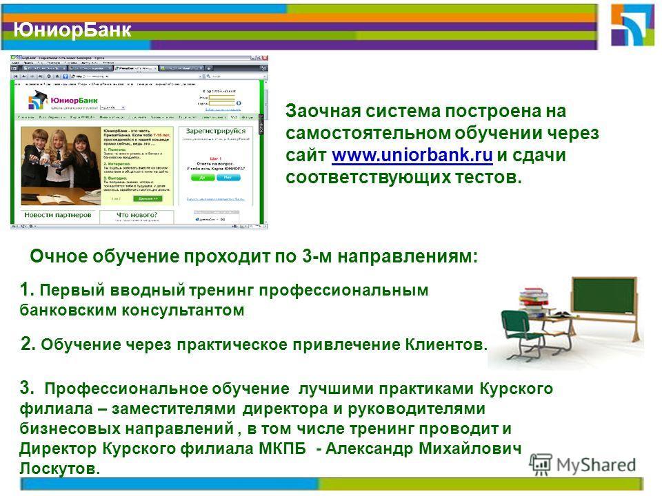Юниор Банк Заочная система построена на самостоятельном обучении через сайт www.uniorbank.ru и сдачи соответствующих тестов. 1. Первый вводный тренинг профессиональным банковским консультантом Очное обучение проходит по 3-м направлениям: 2. Обучение