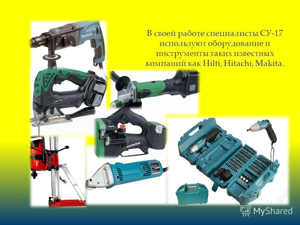 В своей работе специалисты СУ-17 используют оборудование и инструменты таких известных компаний как Hilti, Hitachi, Makita.