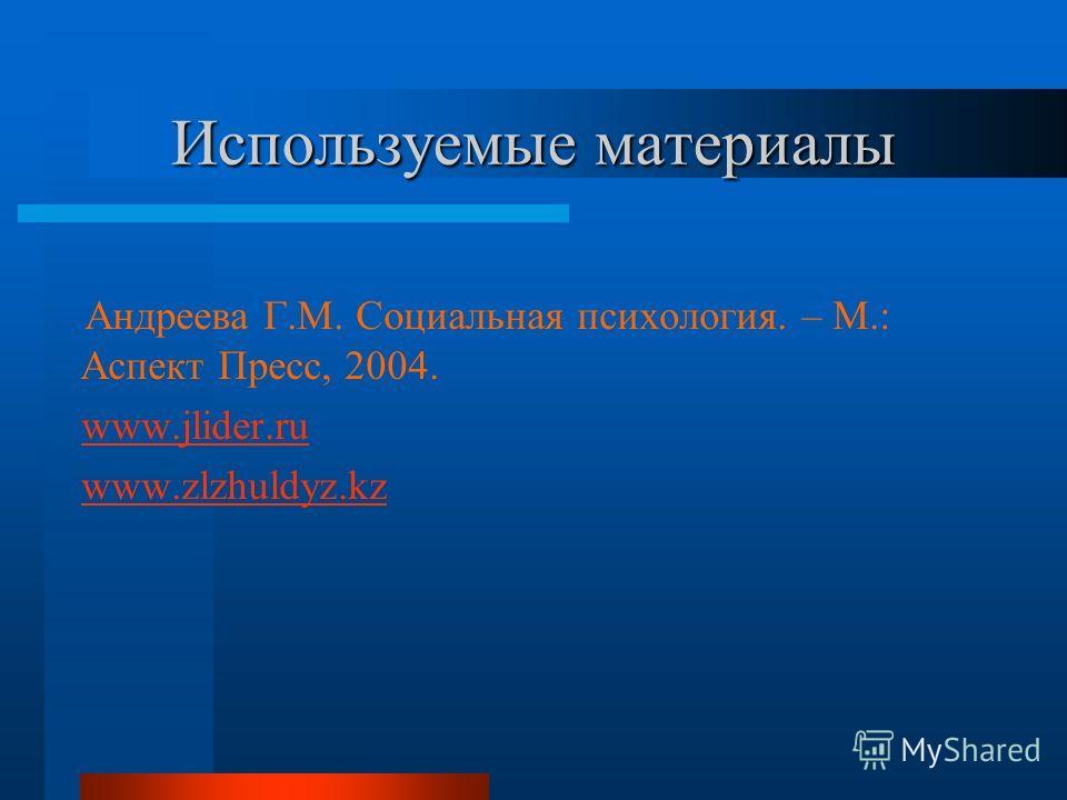 Используемые материалы Андреева Г.М. Социальная психология. – М.: Аспект Пресс, 2004. www.jlider.ru www.zlzhuldyz.kz